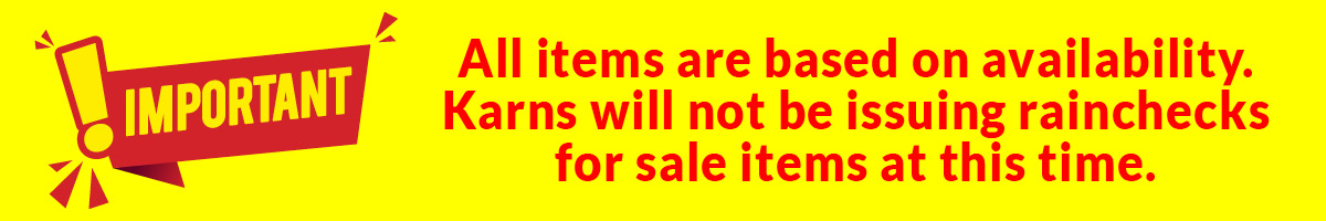 Important: All items are based on availability. Karns will not be issuing rainchecks for sale items at this time.